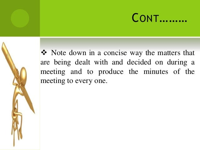 C ONT ……… Note down in a concise way the matters thatare being dealt with and decided on during ameeting and to produce t...