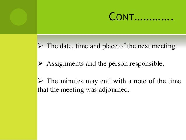 C ONT …………. The date, time and place of the next meeting. Assignments and the person responsible. The minutes may end w...