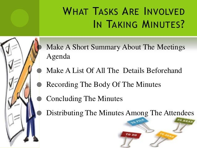W HAT TASKS A RE I NVOLVED              I N TAKING M INUTES ?   Make A Short Summary About The Meetings    Agenda   Make...