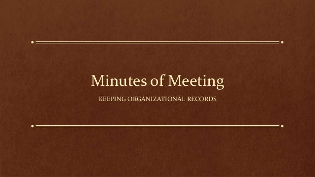Minutes of Meeting KEEPING ORGANIZATIONAL RECORDS