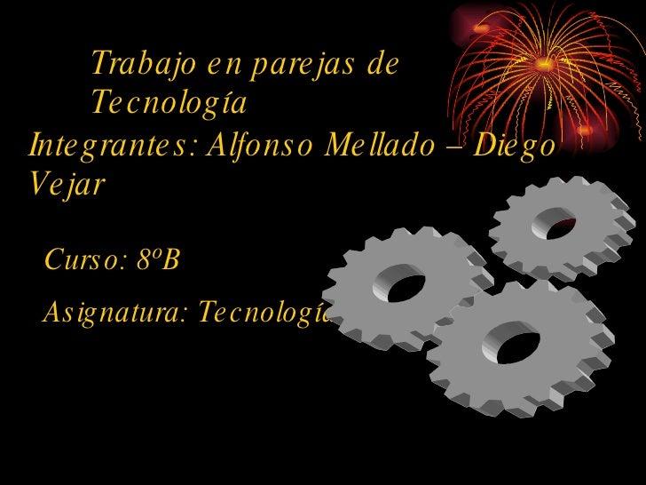 Trabajo en parejas de Tecnología Integrantes: Alfonso Mellado – Diego Vejar Curso: 8ºB Asignatura: Tecnología