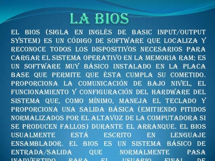 La BIOS <br />El BIOS (sigla en inglés de basic input/output system) es un código de software que localiza y reconoce todo...
