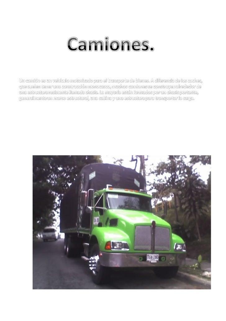 Los camiones sirven para transportar diferentes tipos decargas, transportándolas con fuerza, con velocidad yademás con efi...
