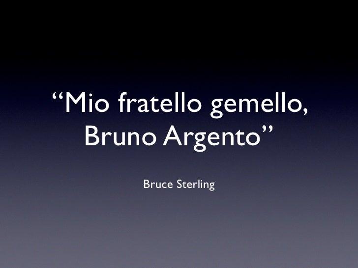 """Mio fratello gemello,   Bruno Argento""        Bruce Sterling"
