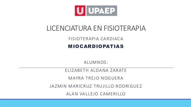 LICENCIATURA EN FISIOTERAPIA FISIOTERAPIA CARDIACA MIOCARDIOPATIAS ALUMNOS: ELIZABETH ALDANA ZARATE MAYRA TREJO NOGUERA JA...