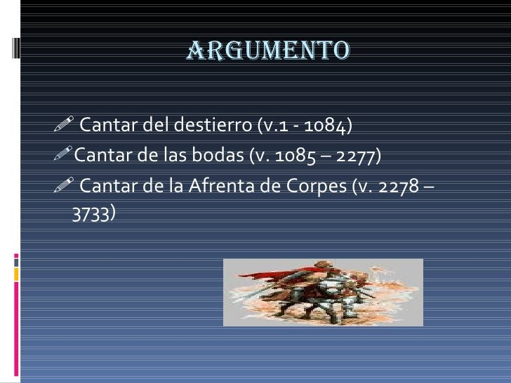 aRGUMENTO <ul><li>   Cantar del destierro (v.1 - 1084) </li></ul><ul><li>Cantar de las bodas (v. 1085 – 2277) </li></ul><...