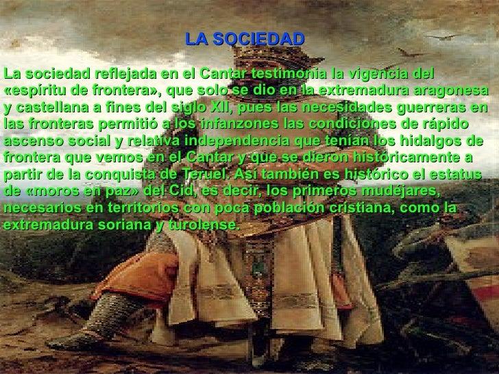 LA SOCIEDAD La sociedad reflejada en el Cantar testimonia la vigencia del «espíritu de frontera», que solo se dio en la ex...