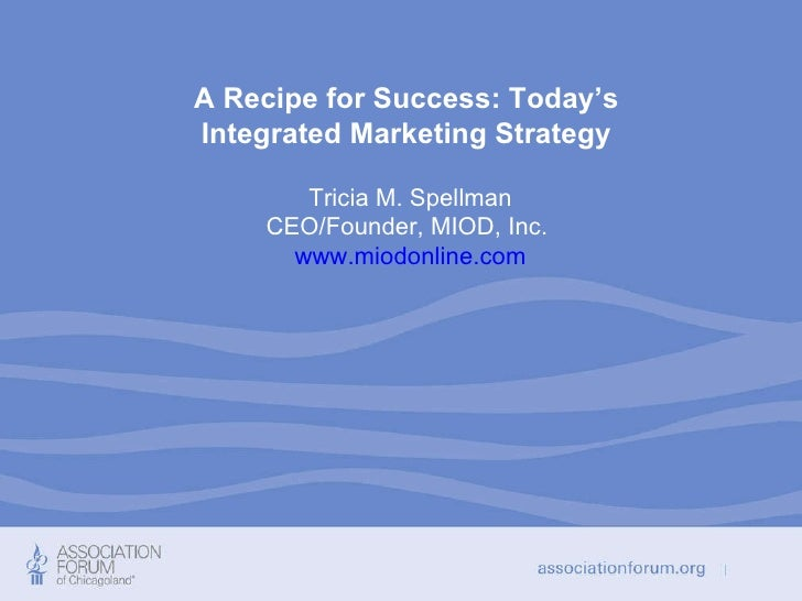 A Recipe for Success: Today's  Integrated Marketing Strategy   Tricia M. Spellman CEO/Founder, MIOD, Inc.  www.miodonline....