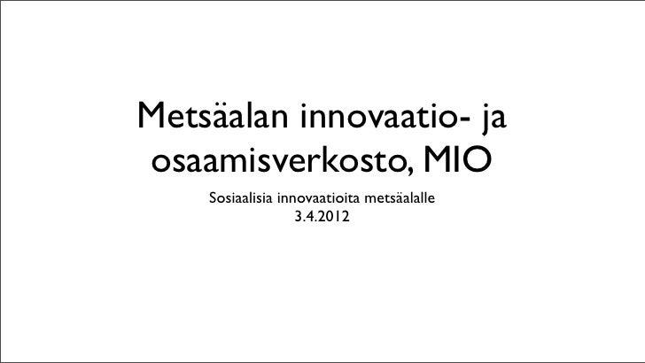 Metsäalan innovaatio- jaosaamisverkosto, MIO    Sosiaalisia innovaatioita metsäalalle                   3.4.2012