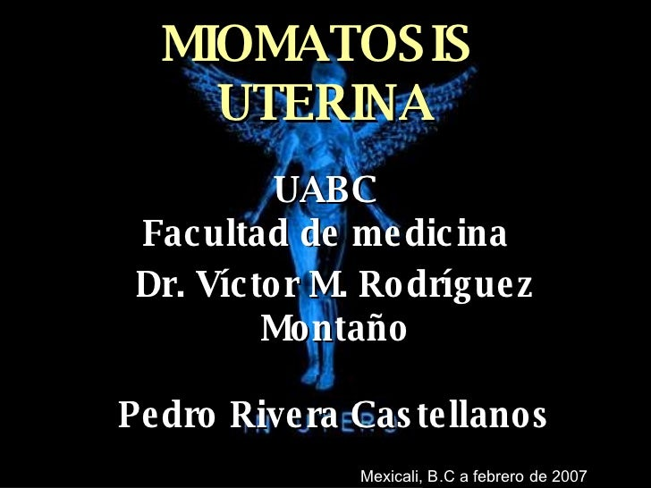 MIOMATOSIS  UTERINA UABC Facultad de medicina Dr. Víctor M. Rodríguez Montaño Pedro Rivera Castellanos Mexicali, B.C a feb...