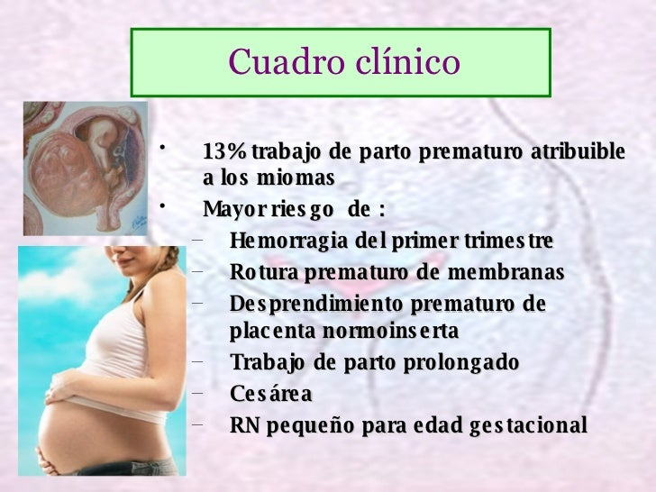 <ul><li>13% trabajo de parto prematuro atribuible a los miomas </li></ul><ul><li>Mayor riesgo  de : </li></ul><ul><ul><li>...