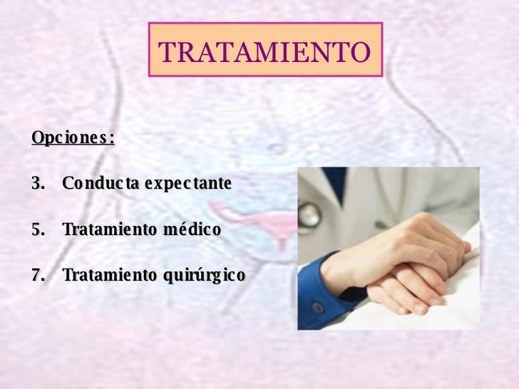 <ul><li>Opciones: </li></ul><ul><li>Conducta expectante </li></ul><ul><li>Tratamiento médico </li></ul><ul><li>Tratamiento...