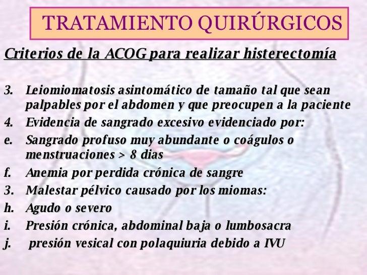 <ul><li>Criterios de la ACOG para realizar histerectomía </li></ul><ul><li>Leiomiomatosis asintomático de tamaño tal que s...