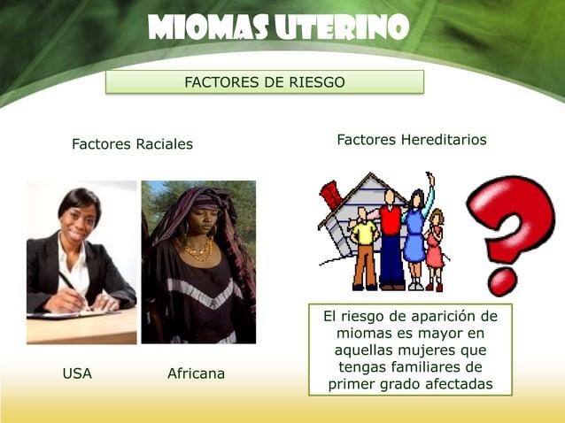 Miomas UTERINO FACTORES DE RIESGO Factores Infecciosos Virus del Papiloma Humano tipo I: induce miomas en animales bovinos...