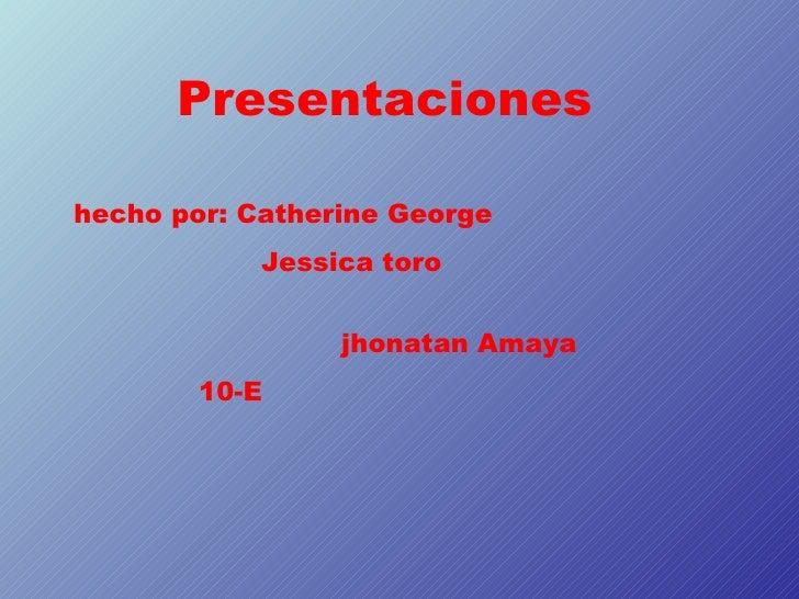Presentacioneshecho por: Catherine George            Jessica toro                 jhonatan Amaya        10-E