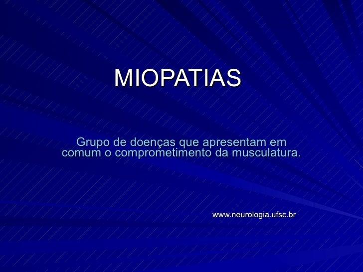 MIOPATIAS  Grupo de doenças que apresentam em comum o comprometimento da musculatura. www.neurologia.ufsc.br