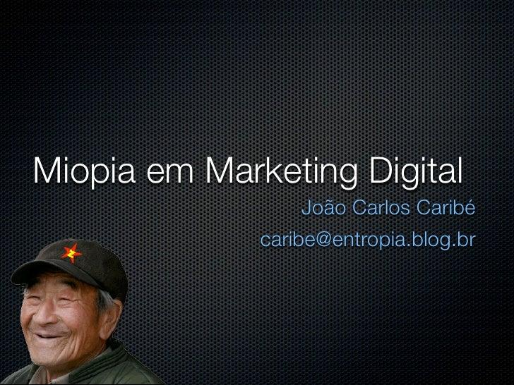 Miopia em Marketing Digital                       João Carlos Caribé       caribe@dazibaocomunicacao.com.br