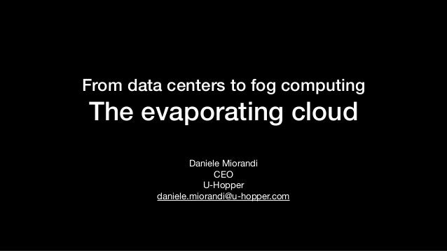 From data centers to fog computing The evaporating cloud Daniele Miorandi  CEO  U-Hopper  daniele.miorandi@u-hopper.com