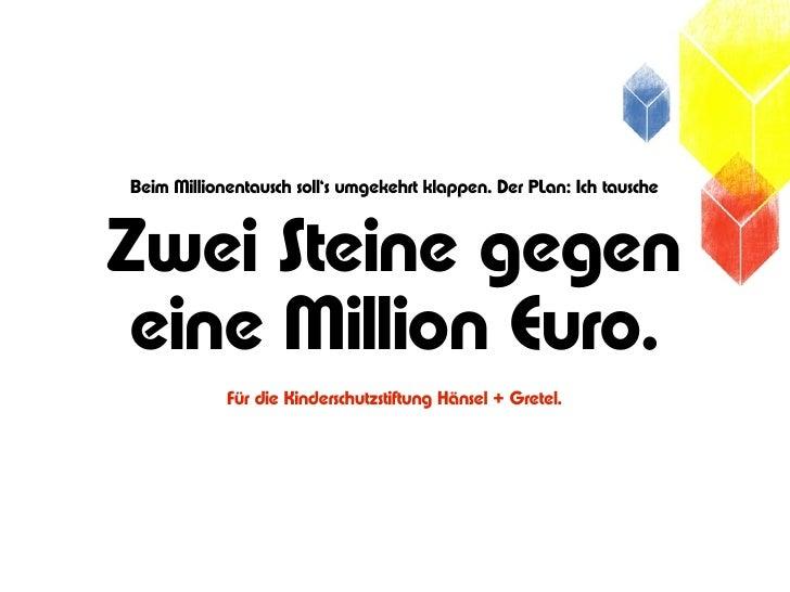 Beim Millionentausch soll's umgekehrt klappen. Der PLan: Ich tauscheZwei Steine gegen eine Million Euro.            Für di...