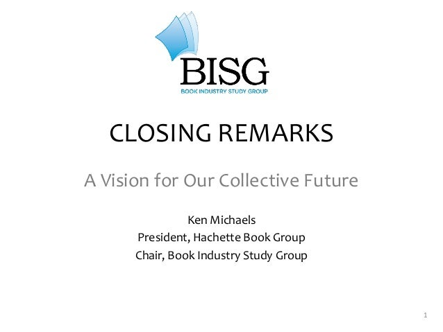 1CLOSING REMARKSA Vision for Our Collective FutureKen MichaelsPresident, Hachette Book GroupChair, Book Industry Study Group