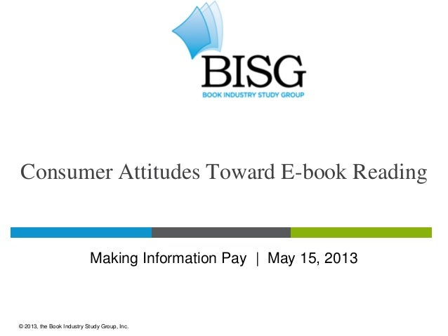Consumer Attitudes Toward E-book ReadingMaking Information Pay   May 15, 2013© 2013, the Book Industry Study Group, Inc.