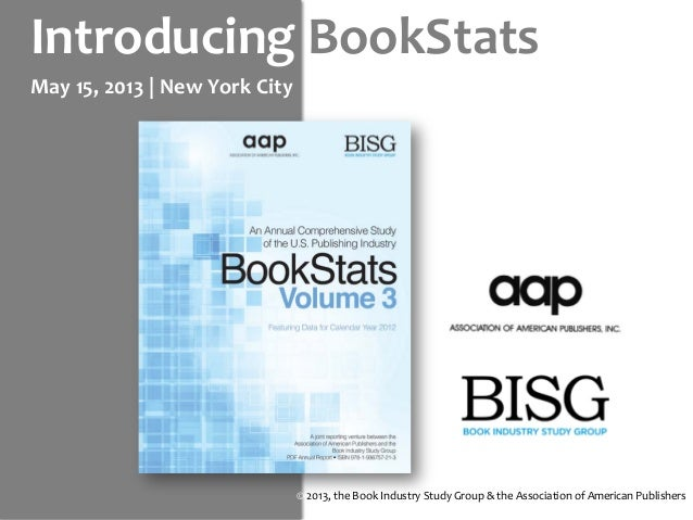 Introducing BookStatsMay 15, 2013 | New York City© 2013, the Book Industry Study Group & the Association of American Publi...