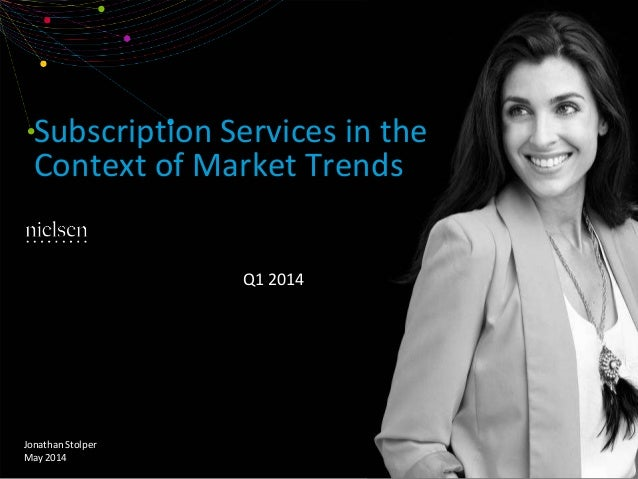 Subscription Services in the Context of Market Trends Q1 2014 Jonathan Stolper May 2014