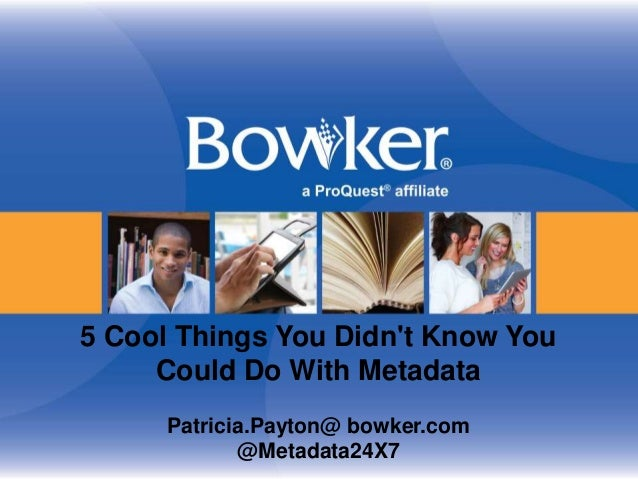 5 Cool Things You Didn't Know You Could Do With Metadata Patricia.Payton@ bowker.com @Metadata24X7