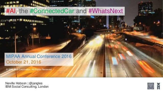 Neville Hobson | @jangles IBM Social Consulting, London #AI, the #ConnectedCar and #WhatsNext © 2016 IBM Corporation. All ...