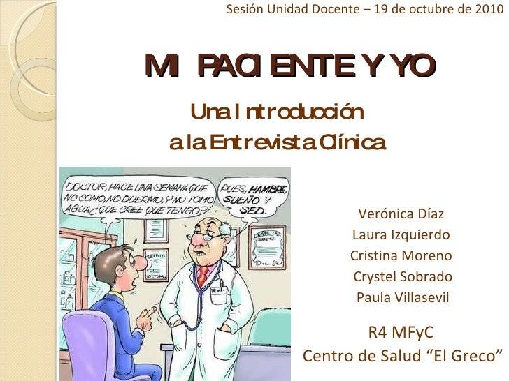 MI PACIENTE Y YO <ul><li>Una Introducción  </li></ul><ul><li>a la Entrevista Clínica </li></ul>Verónica Díaz  Laura Izquie...