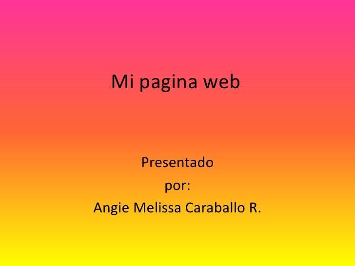 Mi pagina web<br />Presentado<br />por:<br />Angie Melissa Caraballo R.<br />