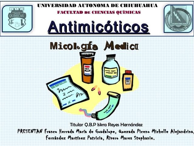 UNIVERSIDAD AUTONOMA DE CHIUHUAHUA FACULTAD DE CIENCIAS QUÍMICAS  Antimicóticos Mico lo gí a M edi ca  Titular Q.B.P Iskra...