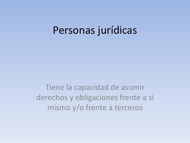 Personas jurídicas Tiene la capacidad de asumir derechos y obligaciones frente a sí mismo y/o frente a terceros