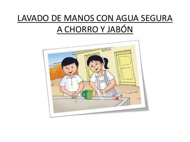LAVADO DE MANOS CON AGUA SEGURA        A CHORRO Y JABÓN