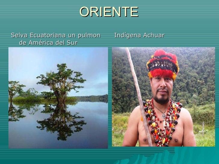 ORIENTE <ul><li>Selva Ecuatoriana un pulmon de América del Sur </li></ul><ul><li>Indígena Achuar </li></ul>