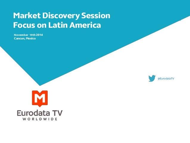 Market Discovery Session  Focus on Latin America  November 19th 2014  Cancun, Mexico  @EurodataTV