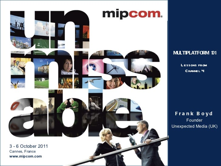 MULTIPLATFORM 101 Lessons from  Channel 4 Frank Boyd Founder Unexpected Media (UK)