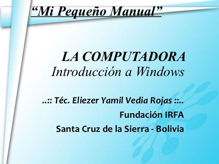 """"""" Mi Pequeño Manual""""   LA COMPUTADORA   Introducción a Windows ..:: Téc. Eliezer Yamil Vedia Rojas ::.. Fundación IRFA San..."""