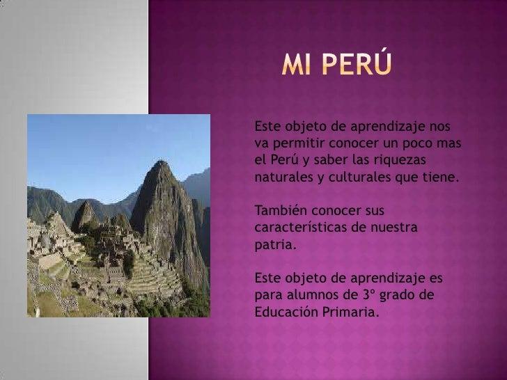Mi Perú<br />Este objeto de aprendizaje nos va permitir conocer un poco mas el Perú y saber las riquezas naturales y cultu...