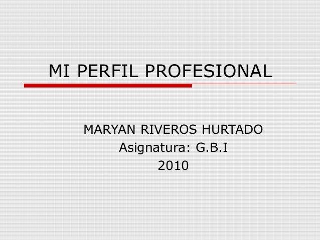MI PERFIL PROFESIONAL MARYAN RIVEROS HURTADO Asignatura: G.B.I 2010