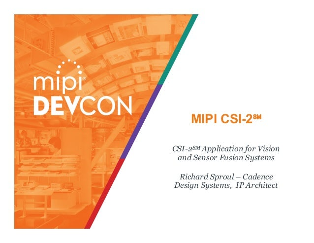 MIPI CSI-2℠ CSI-2℠ Application for Vision and Sensor Fusion Systems Richard Sproul – Cadence Design Systems, IP Architect