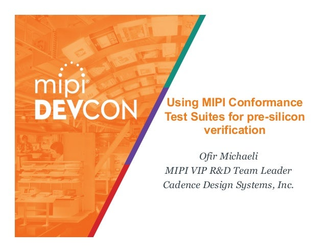 Using MIPI Conformance Test Suites for pre-silicon verification Ofir Michaeli MIPI VIP R&D Team Leader Cadence Design Syst...
