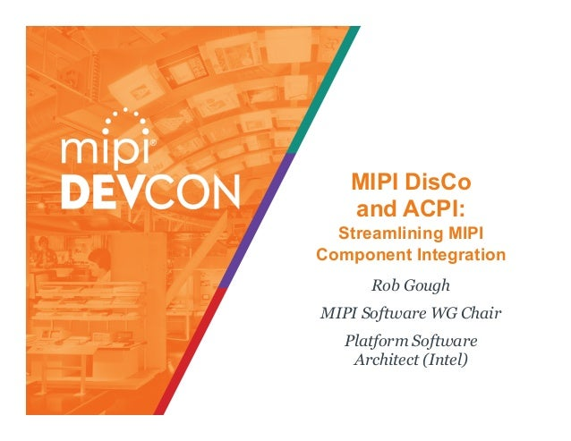 MIPI DisCo and ACPI: Streamlining MIPI Component Integration Rob Gough MIPI Software WG Chair Platform Software Architect ...