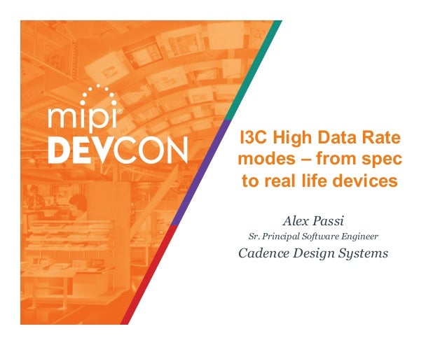 I3C High Data Rate modes – from spec to real life devices Alex Passi Sr. Principal Software Engineer Cadence Design Systems