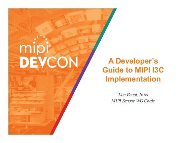 A Developer's Guide to MIPI I3C Implementation Ken Foust, Intel MIPI Sensor WG Chair