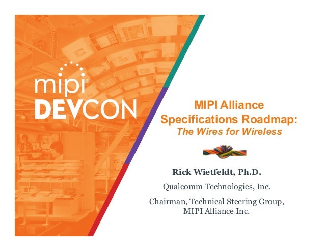 MIPI Alliance Specifications Roadmap: The Wires for Wireless Rick Wietfeldt, Ph.D. Qualcomm Technologies, Inc. Chairman, T...