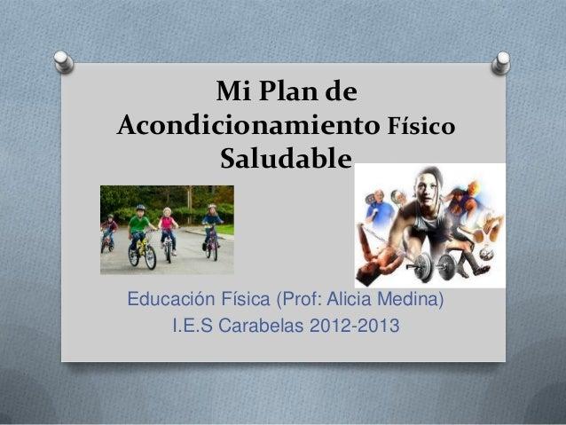 Mi Plan deAcondicionamiento FísicoSaludableEducación Física (Prof: Alicia Medina)I.E.S Carabelas 2012-2013