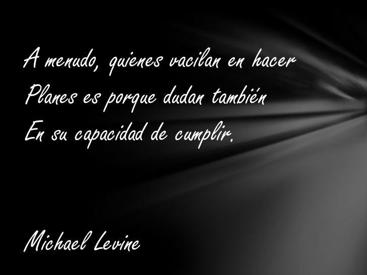 A menudo, quienes vacilan en hacer<br />Planes es porque dudan también <br />En su capacidad de cumplir. <br />Michael Lev...