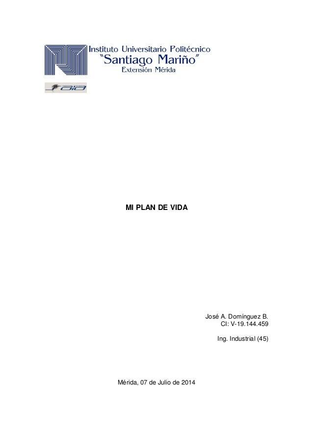 MI PLAN DE VIDA José A. Domínguez B. CI: V-19.144.459 Ing. Industrial (45) Mérida, 07 de Julio de 2014