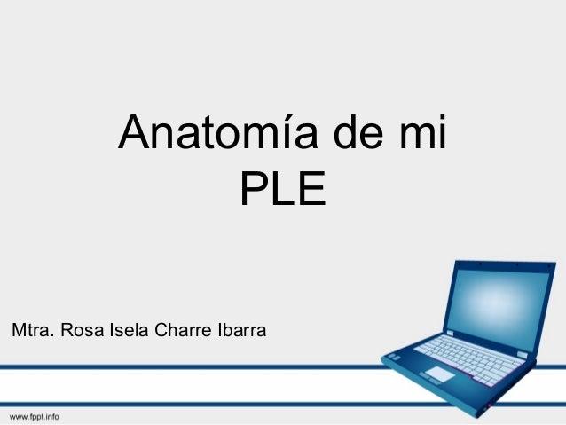 Anatomía de mi PLE Mtra. Rosa Isela Charre Ibarra